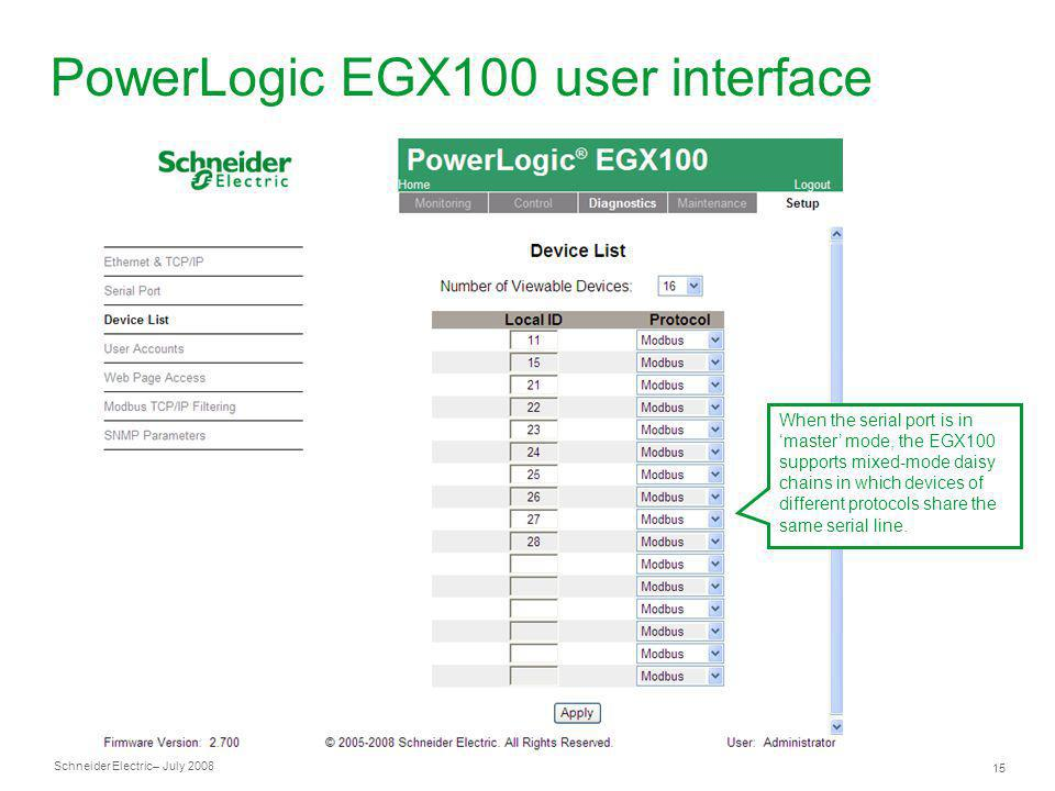 Schneider Electric 15 – July 2008 PowerLogic EGX100 user interface When the serial port is in master mode, the EGX100 supports mixed-mode daisy chains