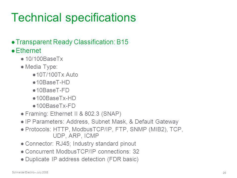 Schneider Electric 25 – July 2008 Technical specifications Transparent Ready Classification: B15 Ethernet 10/100BaseTx Media Type: 10T/100Tx Auto 10Ba