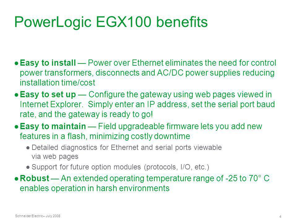 Schneider Electric 4 – July 2008 PowerLogic EGX100 benefits Easy to install Power over Ethernet eliminates the need for control power transformers, di
