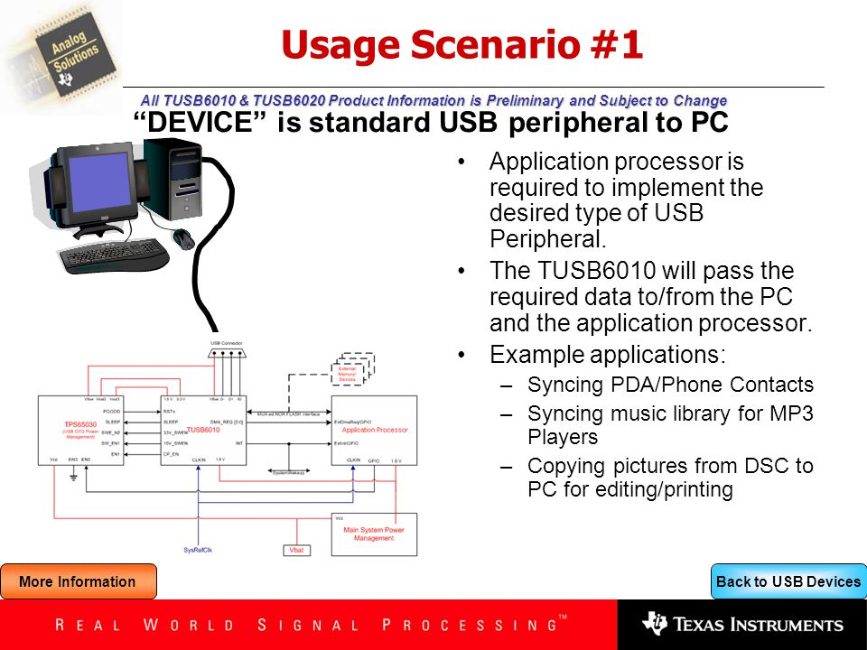 Back to USB Devices All TUSB6010 & TUSB6020 Product Information is Preliminary and Subject to Change Usage Scenario #2 Application processor is required to implement the operating system – including drivers – in support of the targeted peripherals The TUSB6010 will pass the required data to/from the processor and peripheral.