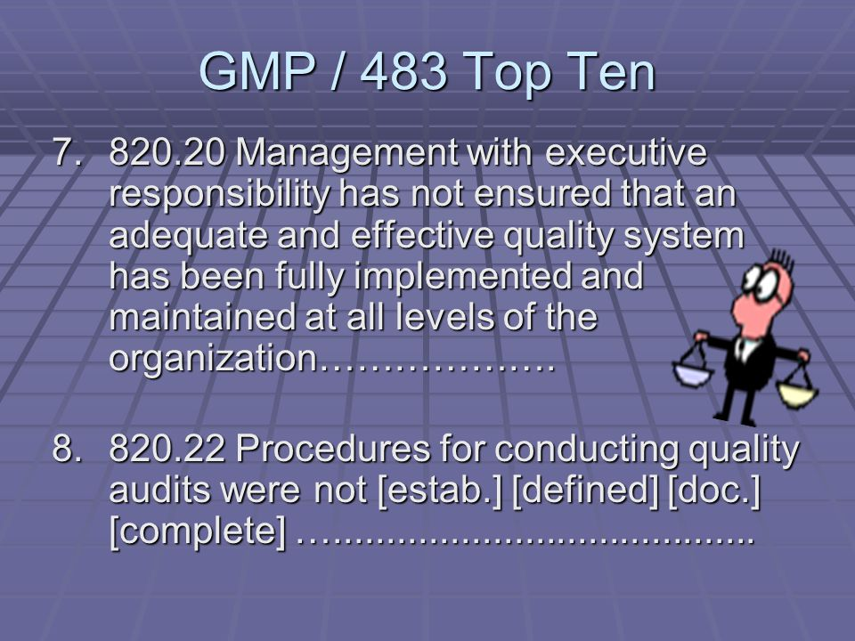 GMP / 483 Top Ten 5. 820.100(b) Corrective and preventive action activities have not been documented including ………………… 6. 820.75(a) A process whose re