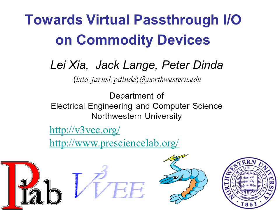 1 Towards Virtual Passthrough I/O on Commodity Devices Lei Xia, Jack Lange, Peter Dinda {lxia, jarusl, pdinda}@northwestern.edu Department of Electrical Engineering and Computer Science Northwestern University http://v3vee.org/ http://www.presciencelab.org/