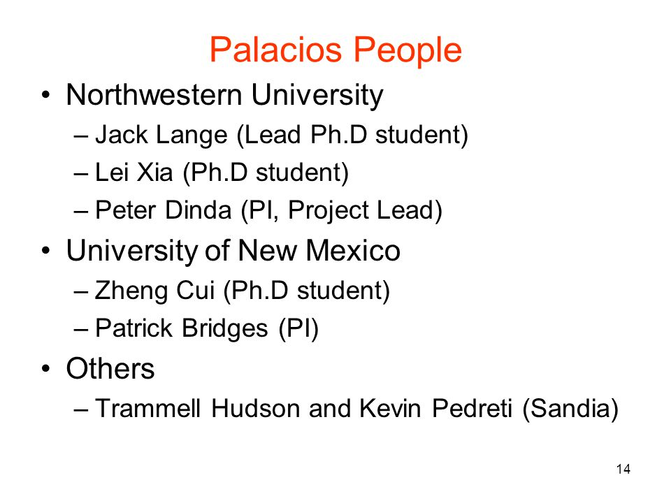 14 Palacios People Northwestern University –Jack Lange (Lead Ph.D student) –Lei Xia (Ph.D student) –Peter Dinda (PI, Project Lead) University of New Mexico –Zheng Cui (Ph.D student) –Patrick Bridges (PI) Others –Trammell Hudson and Kevin Pedreti (Sandia)
