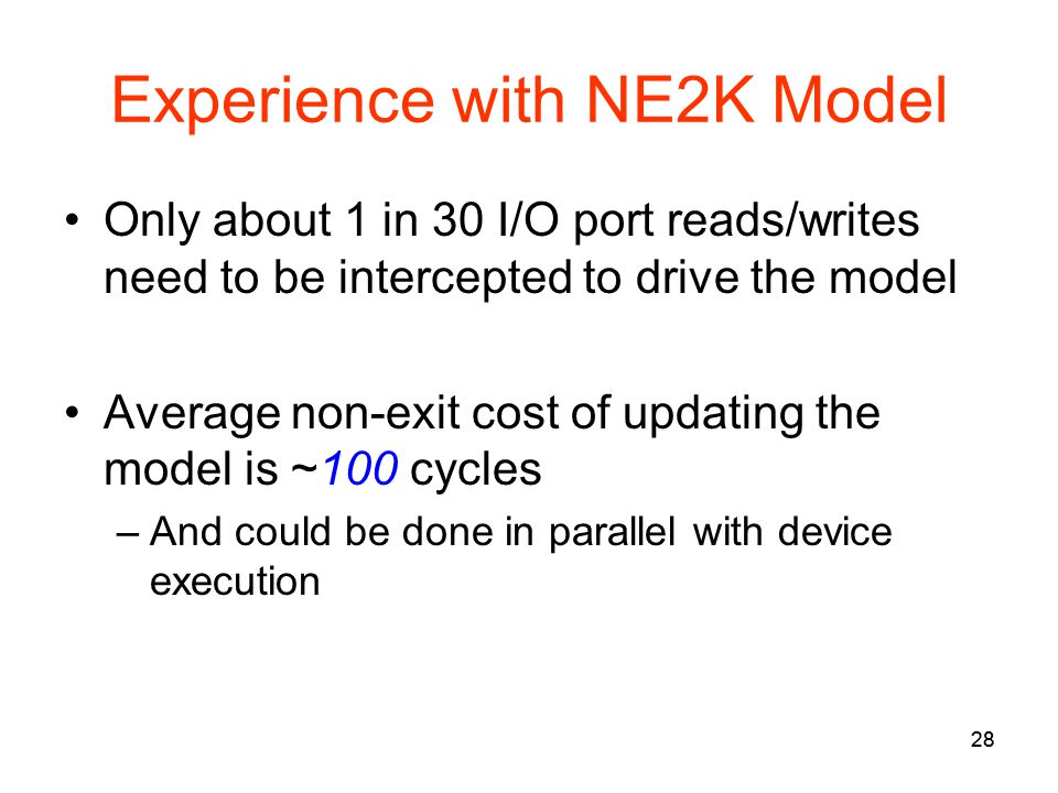 28 Experience with NE2K Model Only about 1 in 30 I/O port reads/writes need to be intercepted to drive the model Average non-exit cost of updating the model is ~100 cycles –And could be done in parallel with device execution 28