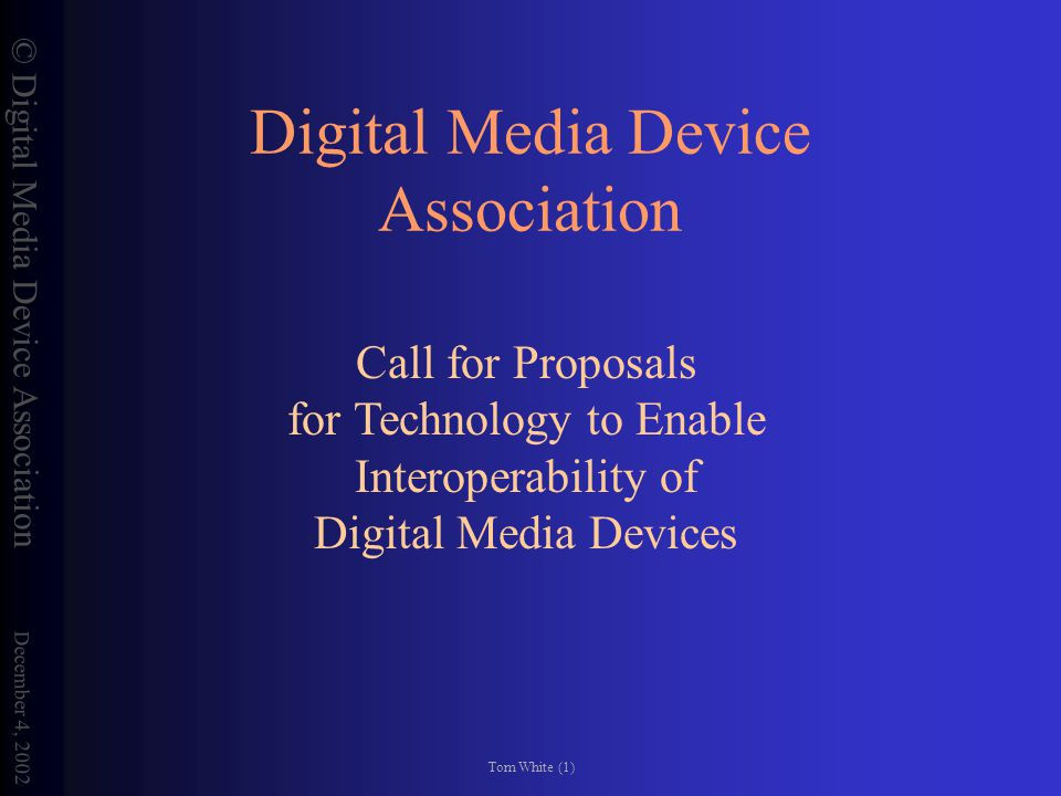 © Digital Media Device Association December 4, 2002 Tom White (1) Digital Media Device Association Call for Proposals for Technology to Enable Interoperability of Digital Media Devices