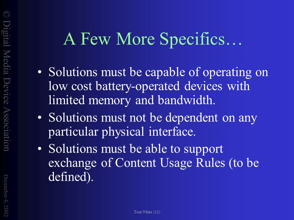 © Digital Media Device Association December 4, 2002 Tom White (13) A Few More Specifics… Solutions must be capable of operating on low cost battery-operated devices with limited memory and bandwidth.