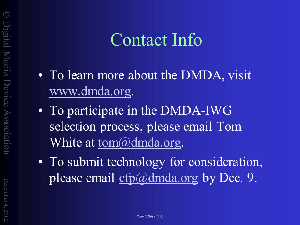 © Digital Media Device Association December 4, 2002 Tom White (14) Contact Info To learn more about the DMDA, visit