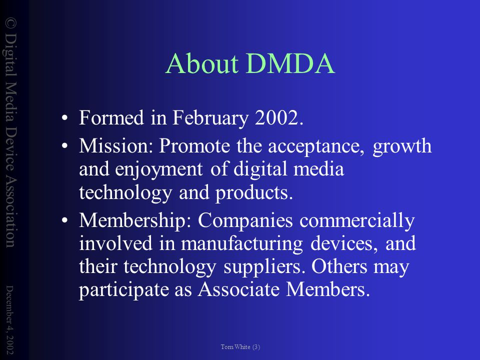 © Digital Media Device Association December 4, 2002 Tom White (14) Contact Info To learn more about the DMDA, visit www.dmda.org.