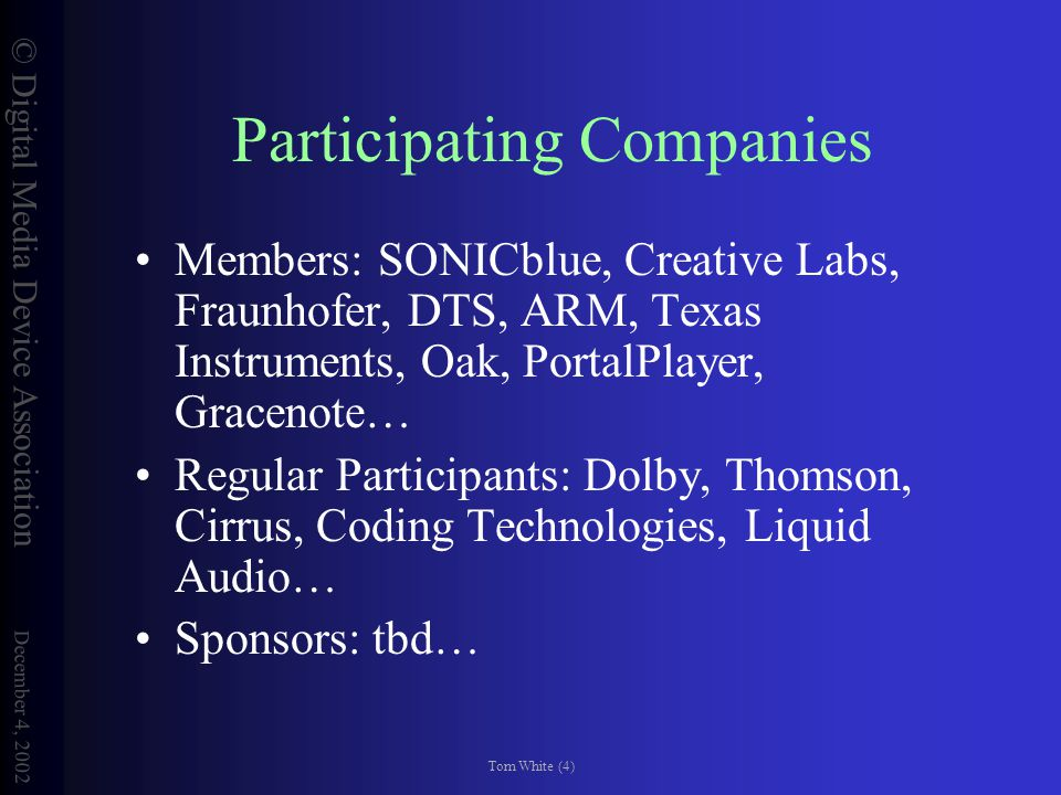 © Digital Media Device Association December 4, 2002 Tom White (5) Primary Activities Establish open, voluntary standards for compatible products and services (DMDA-Interoperability Working Group).