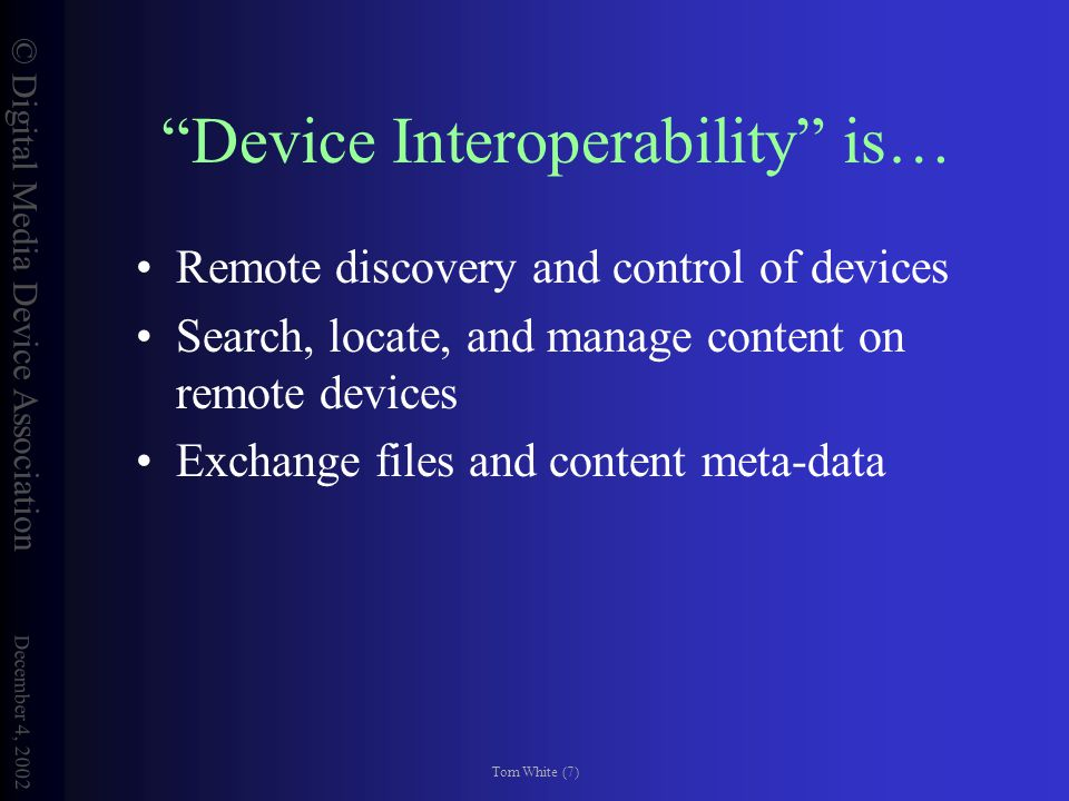 © Digital Media Device Association December 4, 2002 Tom White (7) Device Interoperability is… Remote discovery and control of devices Search, locate, and manage content on remote devices Exchange files and content meta-data