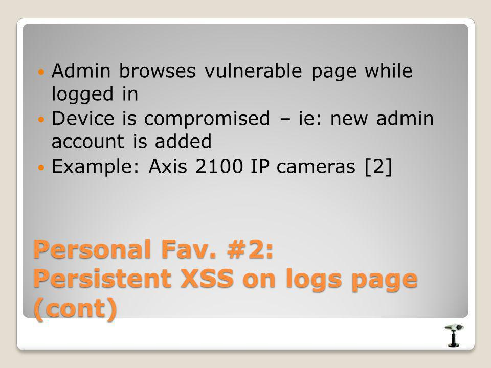 Personal Fav. #2: Persistent XSS on logs page (cont) Admin browses vulnerable page while logged in Device is compromised – ie: new admin account is ad