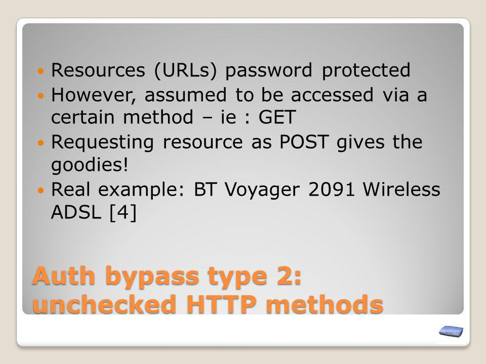 Auth bypass type 2: unchecked HTTP methods Resources (URLs) password protected However, assumed to be accessed via a certain method – ie : GET Request