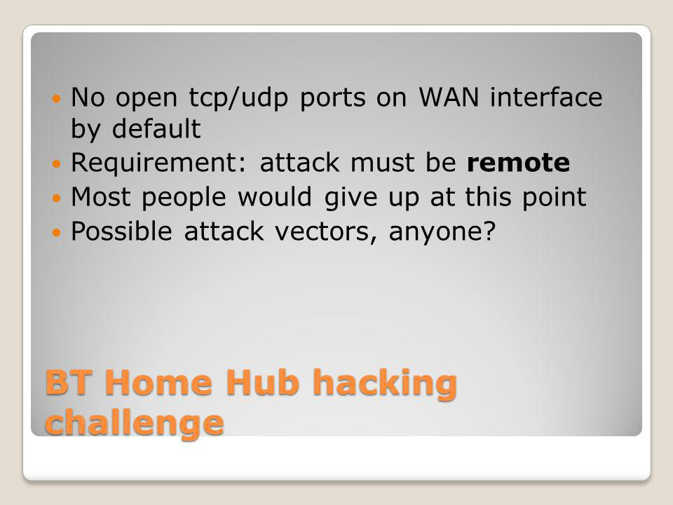 BT Home Hub hacking challenge No open tcp/udp ports on WAN interface by default Requirement: attack must be remote Most people would give up at this point Possible attack vectors, anyone