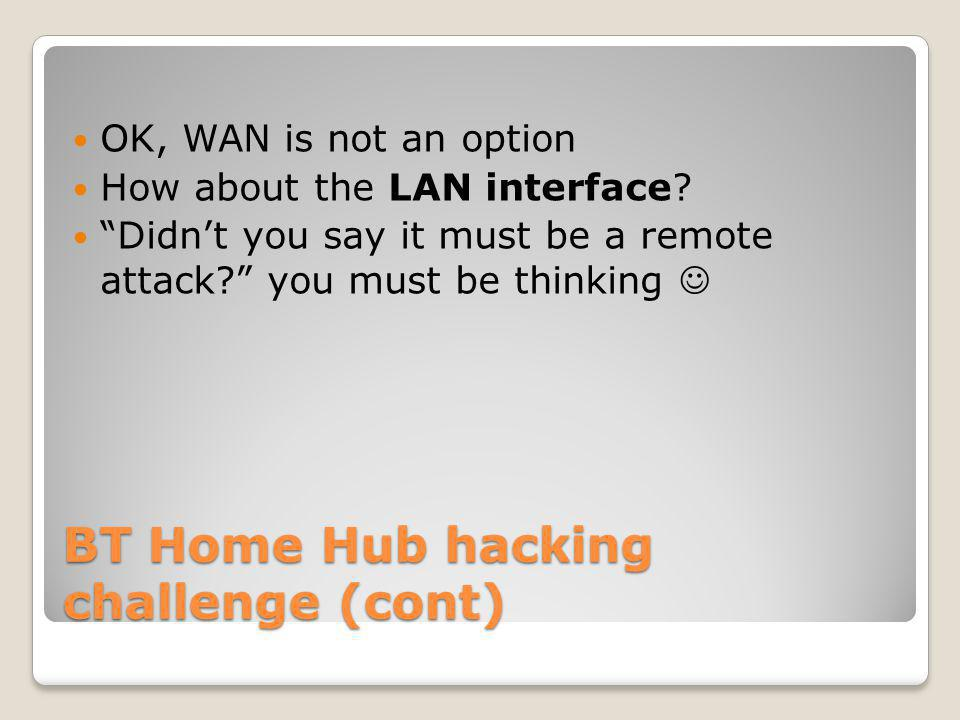 BT Home Hub hacking challenge (cont) OK, WAN is not an option How about the LAN interface.