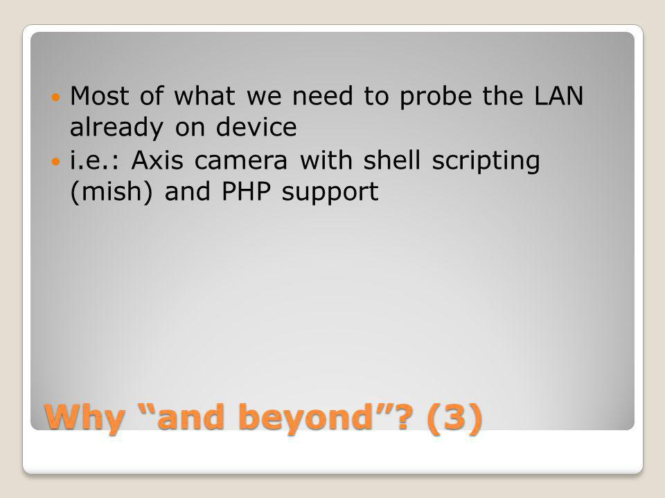 Why and beyond? (3) Most of what we need to probe the LAN already on device i.e.: Axis camera with shell scripting (mish) and PHP support