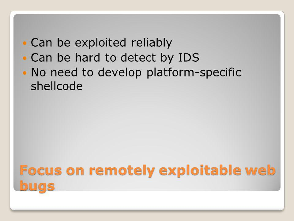 Focus on remotely exploitable web bugs Can be exploited reliably Can be hard to detect by IDS No need to develop platform-specific shellcode