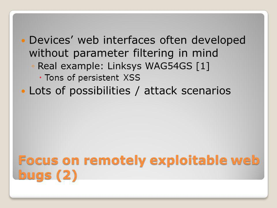 Focus on remotely exploitable web bugs (2) Devices web interfaces often developed without parameter filtering in mind Real example: Linksys WAG54GS [1] Tons of persistent XSS Lots of possibilities / attack scenarios