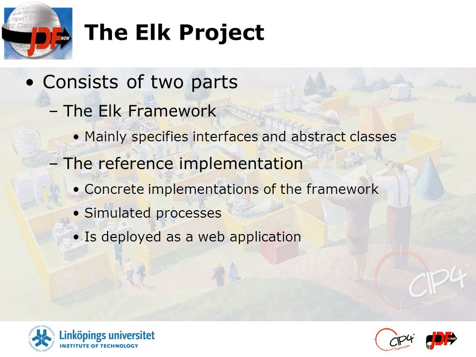 The Elk Project Consists of two parts –The Elk Framework Mainly specifies interfaces and abstract classes –The reference implementation Concrete imple