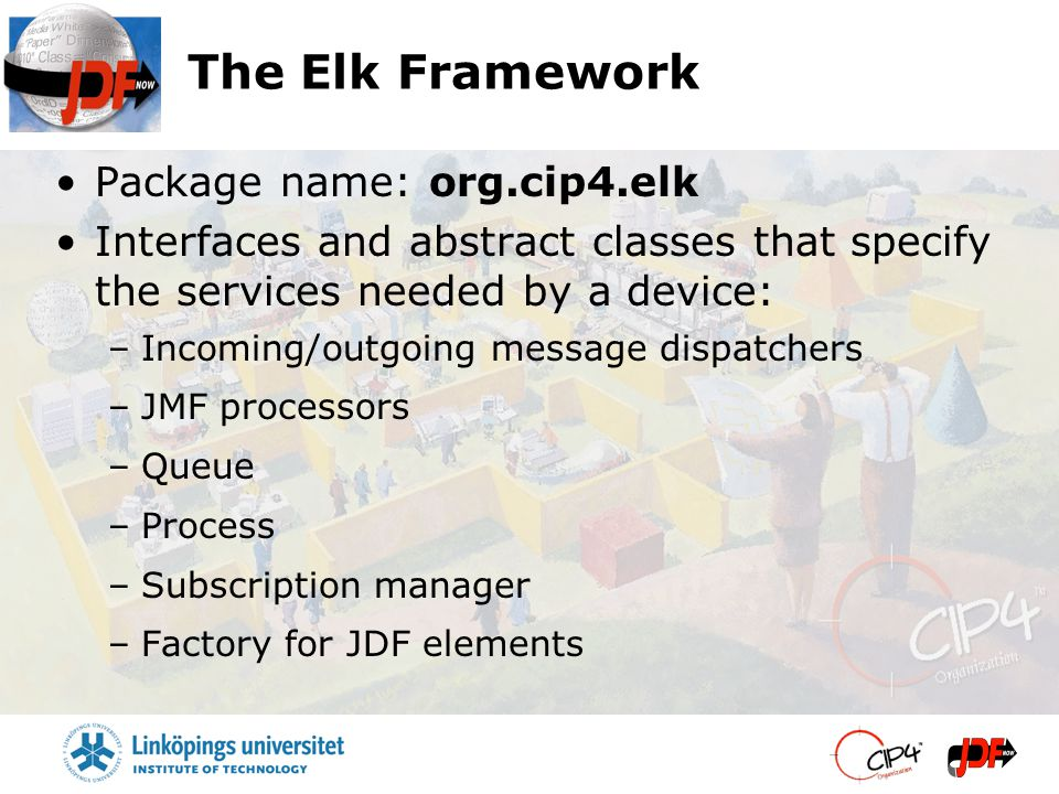 The Elk Framework Package name: org.cip4.elk Interfaces and abstract classes that specify the services needed by a device: –Incoming/outgoing message