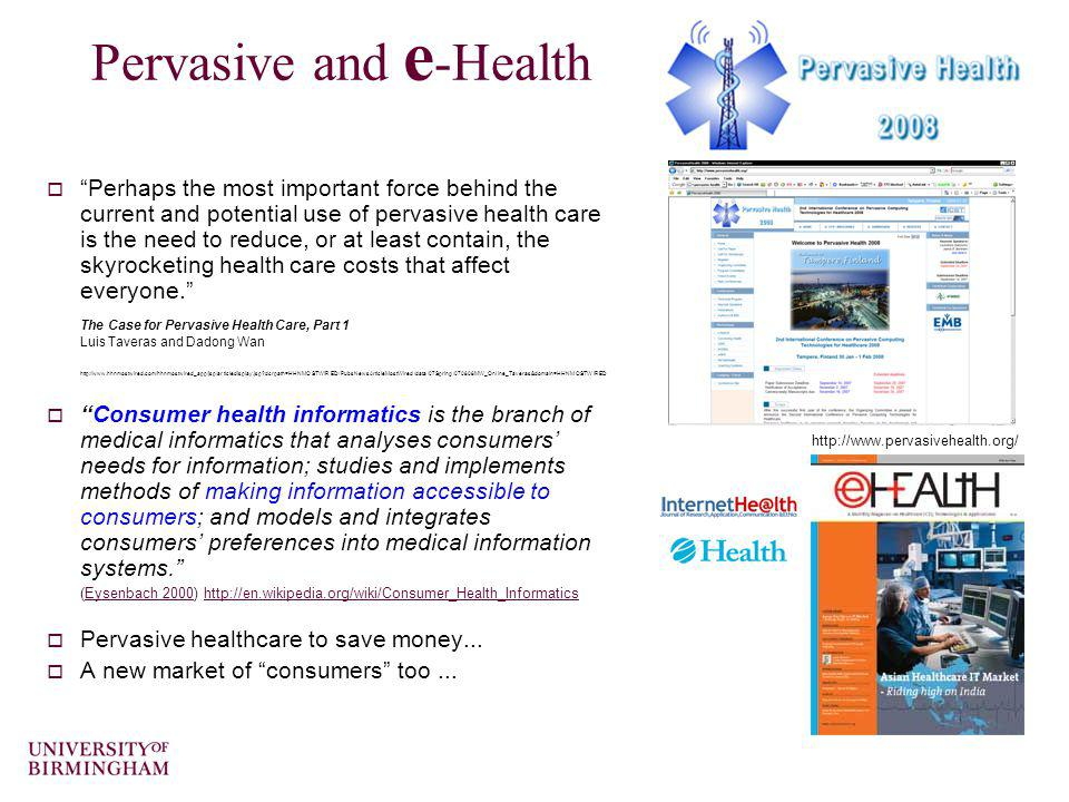 Pervasive and e -Health Perhaps the most important force behind the current and potential use of pervasive health care is the need to reduce, or at le