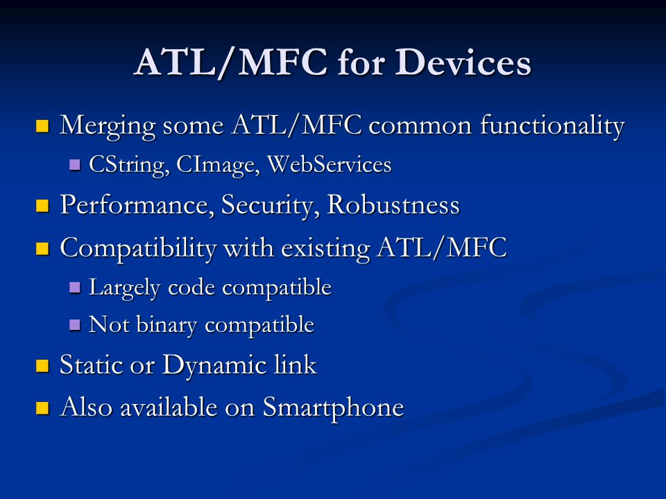 ATL/MFC for Devices Merging some ATL/MFC common functionality Merging some ATL/MFC common functionality CString, CImage, WebServices CString, CImage, WebServices Performance, Security, Robustness Performance, Security, Robustness Compatibility with existing ATL/MFC Compatibility with existing ATL/MFC Largely code compatible Largely code compatible Not binary compatible Not binary compatible Static or Dynamic link Static or Dynamic link Also available on Smartphone Also available on Smartphone