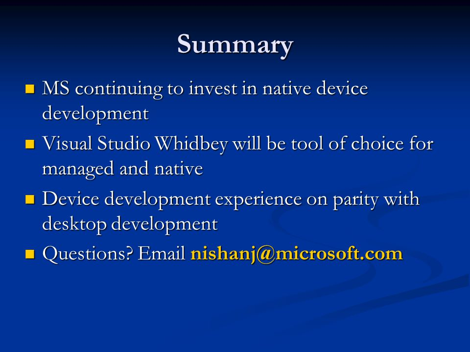 Summary MS continuing to invest in native device development MS continuing to invest in native device development Visual Studio Whidbey will be tool of choice for managed and native Visual Studio Whidbey will be tool of choice for managed and native Device development experience on parity with desktop development Device development experience on parity with desktop development Questions.