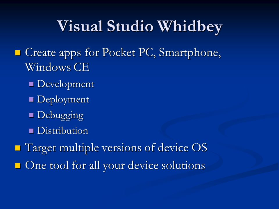 Visual Studio Whidbey Create apps for Pocket PC, Smartphone, Windows CE Create apps for Pocket PC, Smartphone, Windows CE Development Development Deployment Deployment Debugging Debugging Distribution Distribution Target multiple versions of device OS Target multiple versions of device OS One tool for all your device solutions One tool for all your device solutions