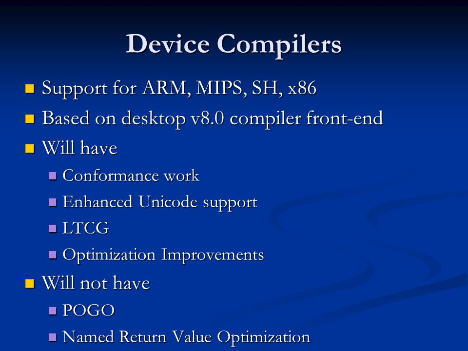 Device Compilers Support for ARM, MIPS, SH, x86 Support for ARM, MIPS, SH, x86 Based on desktop v8.0 compiler front-end Based on desktop v8.0 compiler front-end Will have Will have Conformance work Conformance work Enhanced Unicode support Enhanced Unicode support LTCG LTCG Optimization Improvements Optimization Improvements Will not have Will not have POGO POGO Named Return Value Optimization Named Return Value Optimization