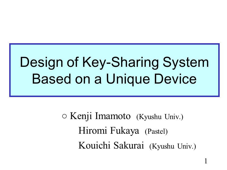 1 Design of Key-Sharing System Based on a Unique Device Kenji Imamoto (Kyushu Univ.) Hiromi Fukaya (Pastel) Kouichi Sakurai (Kyushu Univ.)