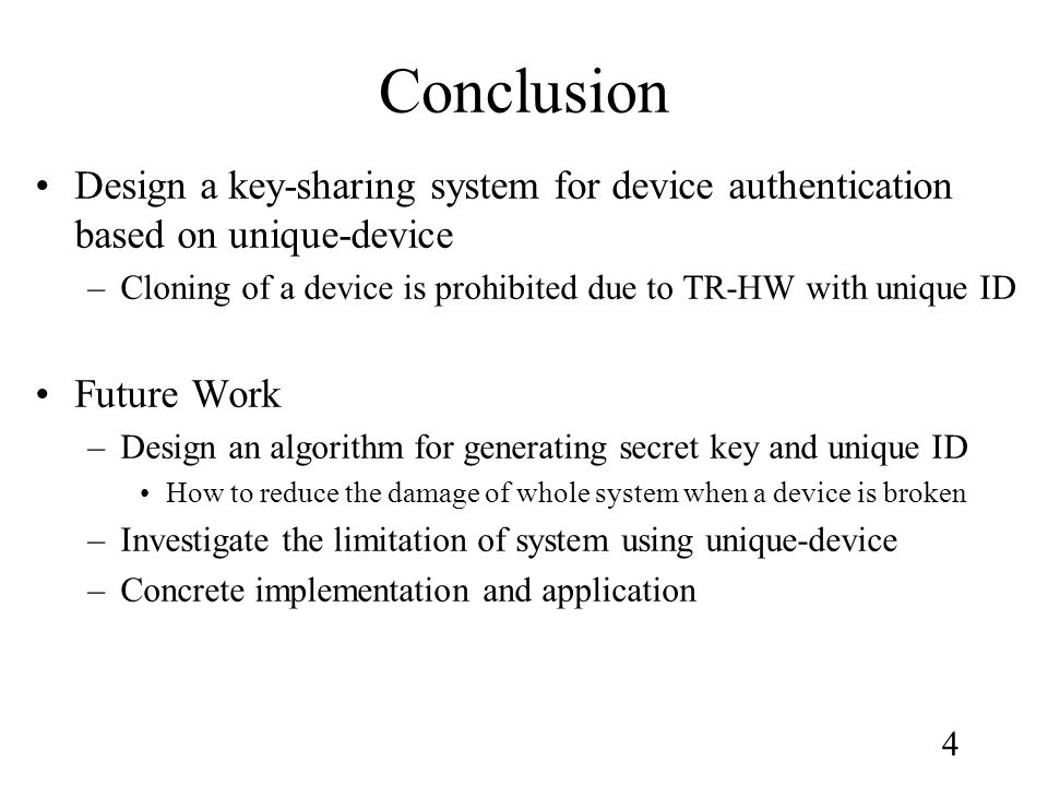 4 Conclusion Design a key-sharing system for device authentication based on unique-device –Cloning of a device is prohibited due to TR-HW with unique ID Future Work –Design an algorithm for generating secret key and unique ID How to reduce the damage of whole system when a device is broken –Investigate the limitation of system using unique-device –Concrete implementation and application