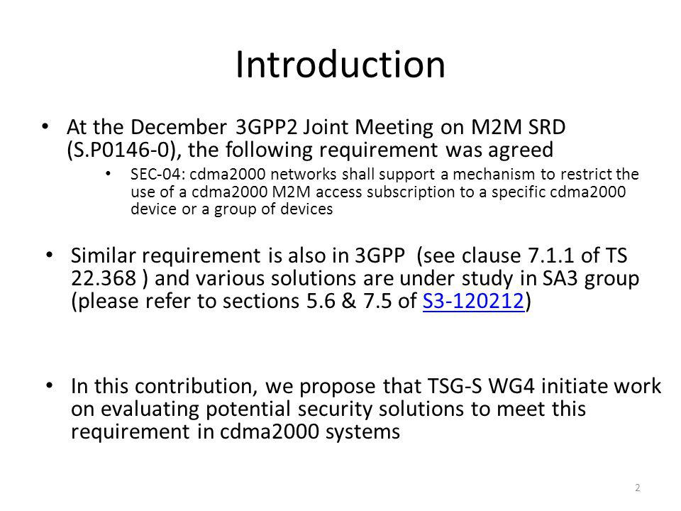 Introduction At the December 3GPP2 Joint Meeting on M2M SRD (S.P0146-0), the following requirement was agreed SEC-04: cdma2000 networks shall support a mechanism to restrict the use of a cdma2000 M2M access subscription to a specific cdma2000 device or a group of devices Similar requirement is also in 3GPP (see clause 7.1.1 of TS 22.368 ) and various solutions are under study in SA3 group (please refer to sections 5.6 & 7.5 of S3-120212)S3-120212 In this contribution, we propose that TSG-S WG4 initiate work on evaluating potential security solutions to meet this requirement in cdma2000 systems 2