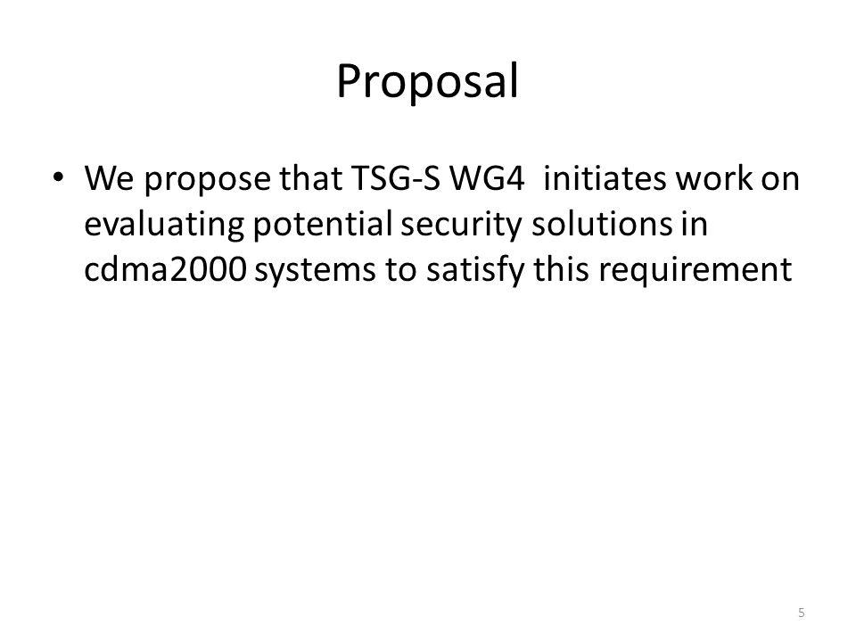 Proposal We propose that TSG-S WG4 initiates work on evaluating potential security solutions in cdma2000 systems to satisfy this requirement 5