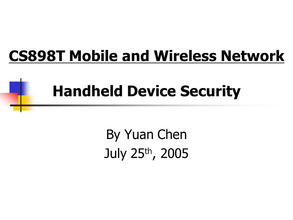 CS898T Mobile and Wireless Network Handheld Device Security By Yuan Chen July 25 th, 2005
