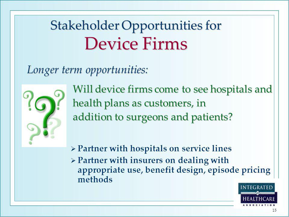 15 Longer term opportunities: Will device firms come to see hospitals and Will device firms come to see hospitals and health plans as customers, in health plans as customers, in addition to surgeons and patients.
