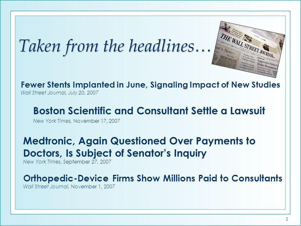 2 Boston Scientific and Consultant Settle a Lawsuit New York Times, November 17, 2007 Medtronic, Again Questioned Over Payments to Doctors, Is Subject of Senators Inquiry New York Times, September 27, 2007 Orthopedic-Device Firms Show Millions Paid to Consultants Wall Street Journal, November 1, 2007 Fewer Stents Implanted in June, Signaling Impact of New Studies Wall Street Journal, July 20, 2007 Taken from the headlines…