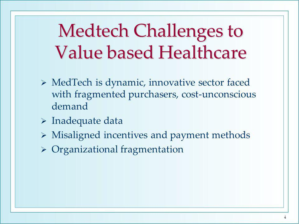 4 Medtech Challenges to Value based Healthcare MedTech is dynamic, innovative sector faced with fragmented purchasers, cost-unconscious demand Inadequate data Misaligned incentives and payment methods Organizational fragmentation