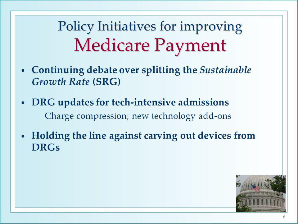 8 Continuing debate over splitting the Sustainable Growth Rate (SRG) DRG updates for tech-intensive admissions Charge compression; new technology add-ons Holding the line against carving out devices from DRGs Policy Initiatives for improving Medicare Payment