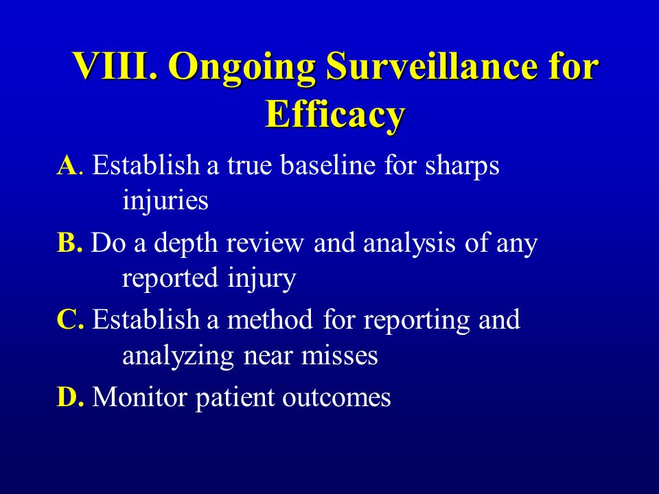 VIII. Ongoing Surveillance for Efficacy A. Establish a true baseline for sharps injuries B. Do a depth review and analysis of any reported injury C. E