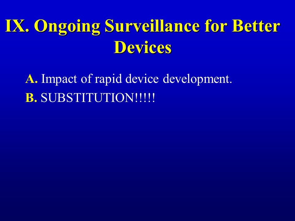 IX. Ongoing Surveillance for Better Devices A. Impact of rapid device development. B. SUBSTITUTION!!!!!