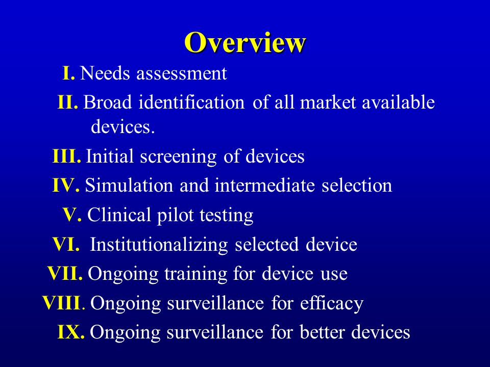 I. Needs assessment II. Broad identification of all market available devices. III. Initial screening of devices IV. Simulation and intermediate select