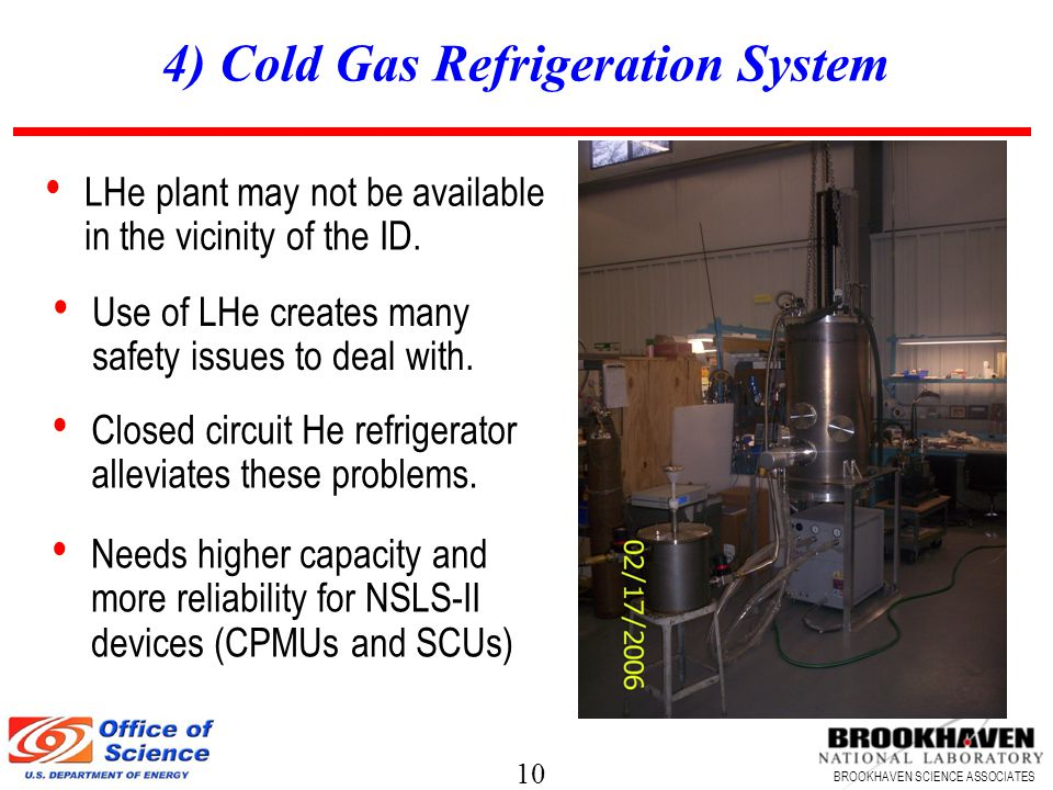 10 BROOKHAVEN SCIENCE ASSOCIATES 4) Cold Gas Refrigeration System Use of LHe creates many safety issues to deal with.