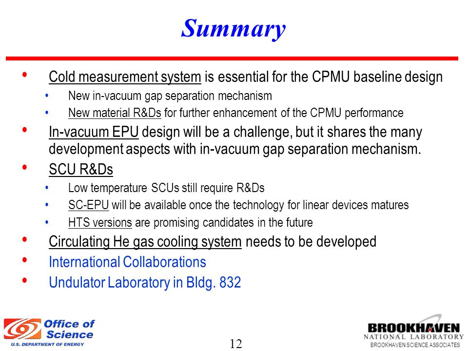12 BROOKHAVEN SCIENCE ASSOCIATES Summary Cold measurement system is essential for the CPMU baseline design New in-vacuum gap separation mechanism New material R&Ds for further enhancement of the CPMU performance In-vacuum EPU design will be a challenge, but it shares the many development aspects with in-vacuum gap separation mechanism.