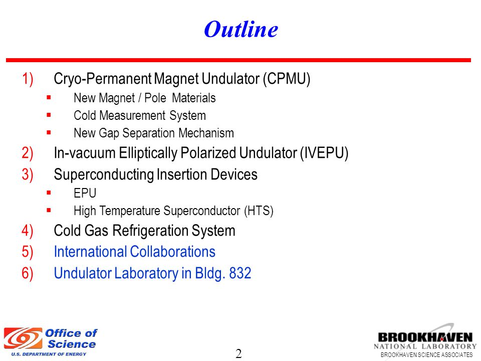 2 BROOKHAVEN SCIENCE ASSOCIATES Outline 1)Cryo-Permanent Magnet Undulator (CPMU) New Magnet / Pole Materials Cold Measurement System New Gap Separation Mechanism 2)In-vacuum Elliptically Polarized Undulator (IVEPU) 3)Superconducting Insertion Devices EPU High Temperature Superconductor (HTS) 4)Cold Gas Refrigeration System 5)International Collaborations 6)Undulator Laboratory in Bldg.