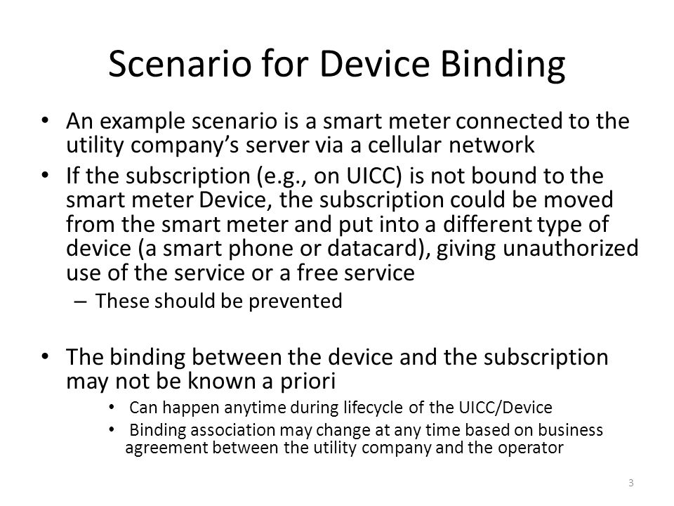 Scenario for Device Binding An example scenario is a smart meter connected to the utility companys server via a cellular network If the subscription (e.g., on UICC) is not bound to the smart meter Device, the subscription could be moved from the smart meter and put into a different type of device (a smart phone or datacard), giving unauthorized use of the service or a free service – These should be prevented The binding between the device and the subscription may not be known a priori Can happen anytime during lifecycle of the UICC/Device Binding association may change at any time based on business agreement between the utility company and the operator 3