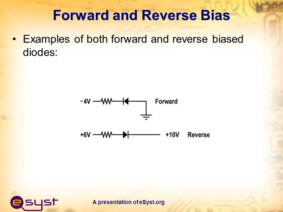 A presentation of eSyst.org Forward and Reverse Bias Examples of both forward and reverse biased diodes: