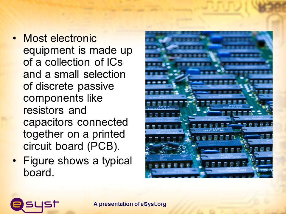 A presentation of eSyst.org Most electronic equipment is made up of a collection of ICs and a small selection of discrete passive components like resi