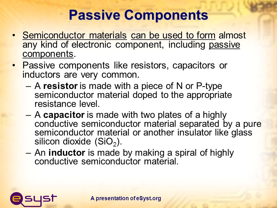 A presentation of eSyst.org Passive Components Semiconductor materials can be used to form almost any kind of electronic component, including passive