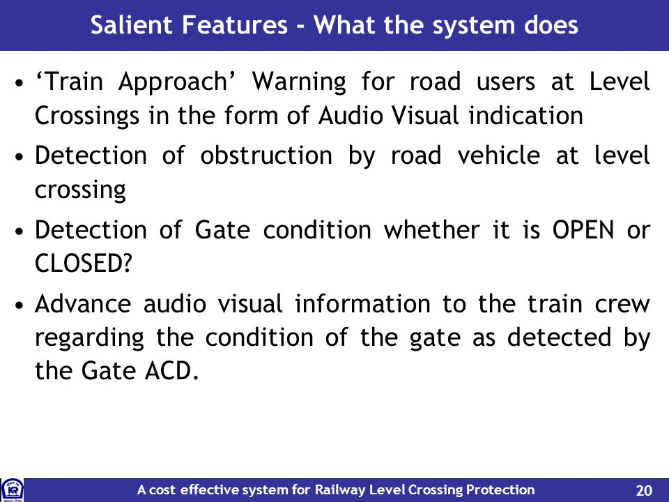 A cost effective system for Railway Level Crossing Protection 20 Salient Features - What the system does Train Approach Warning for road users at Level Crossings in the form of Audio Visual indication Detection of obstruction by road vehicle at level crossing Detection of Gate condition whether it is OPEN or CLOSED.