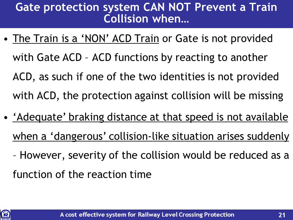 A cost effective system for Railway Level Crossing Protection 21 Gate protection system CAN NOT Prevent a Train Collision when… The Train is a NON ACD Train or Gate is not provided with Gate ACD – ACD functions by reacting to another ACD, as such if one of the two identities is not provided with ACD, the protection against collision will be missing Adequate braking distance at that speed is not available when a dangerous collision-like situation arises suddenly – However, severity of the collision would be reduced as a function of the reaction time